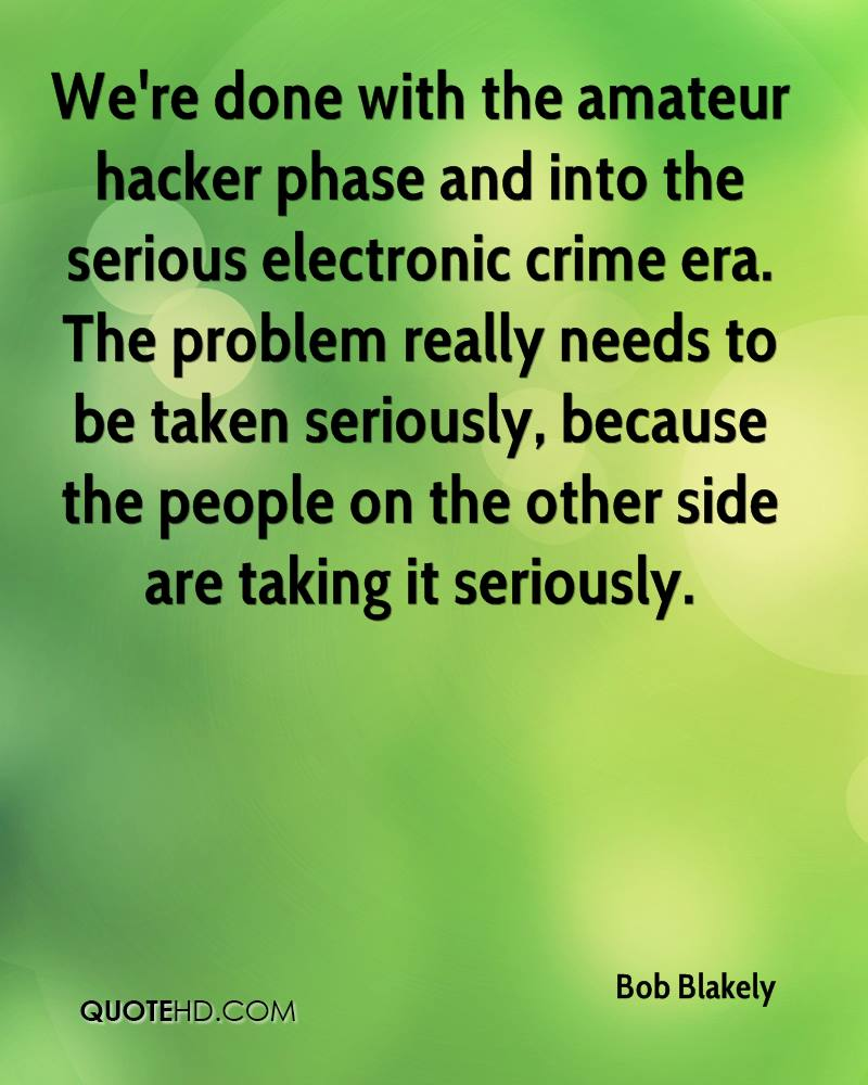We're done with the amateur hacker phase and into the serious electronic crime era. The problem really needs to be taken seriously, because the people on the other side are taking it seriously.