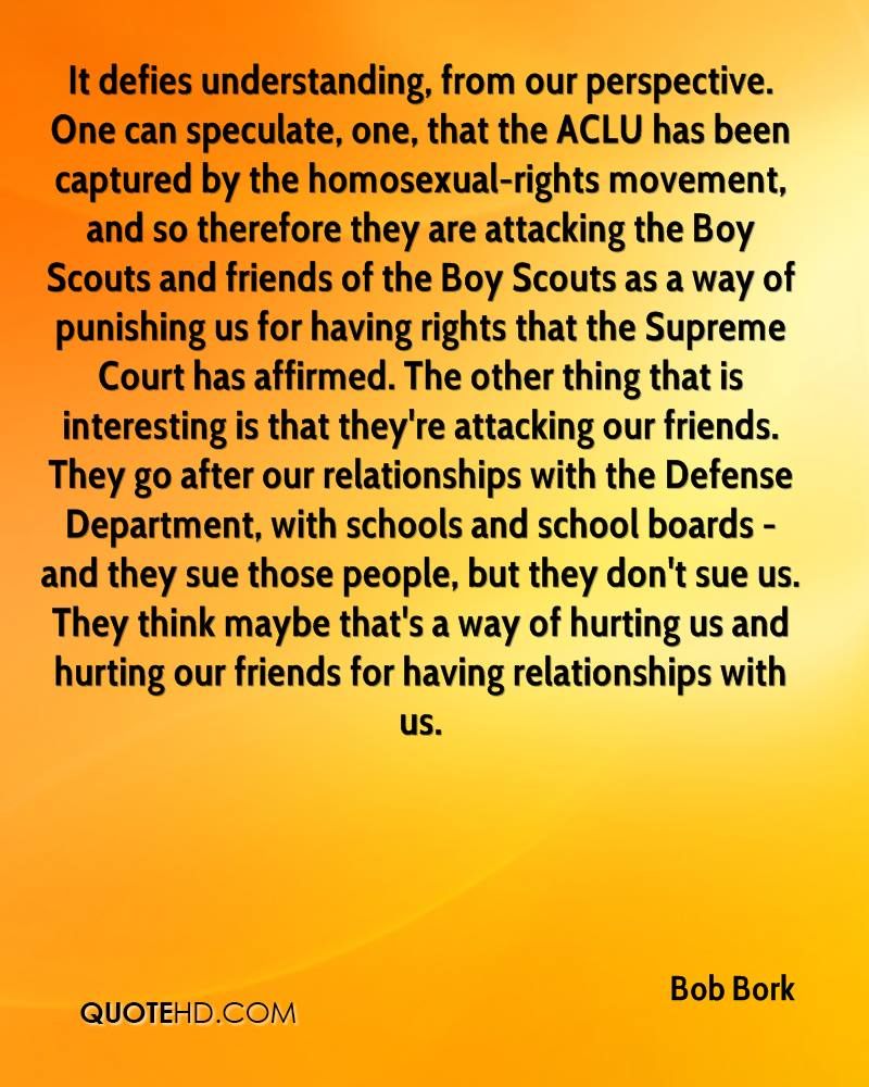 It defies understanding, from our perspective. One can speculate, one, that the ACLU has been captured by the homosexual-rights movement, and so therefore they are attacking the Boy Scouts and friends of the Boy Scouts as a way of punishing us for having rights that the Supreme Court has affirmed. The other thing that is interesting is that they're attacking our friends. They go after our relationships with the Defense Department, with schools and school boards - and they sue those people, but they don't sue us. They think maybe that's a way of hurting us and hurting our friends for having relationships with us.