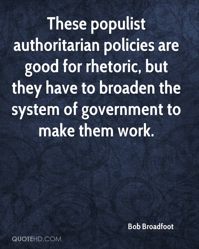 These populist authoritarian policies are good for rhetoric, but they have to broaden the system of government to make them work.