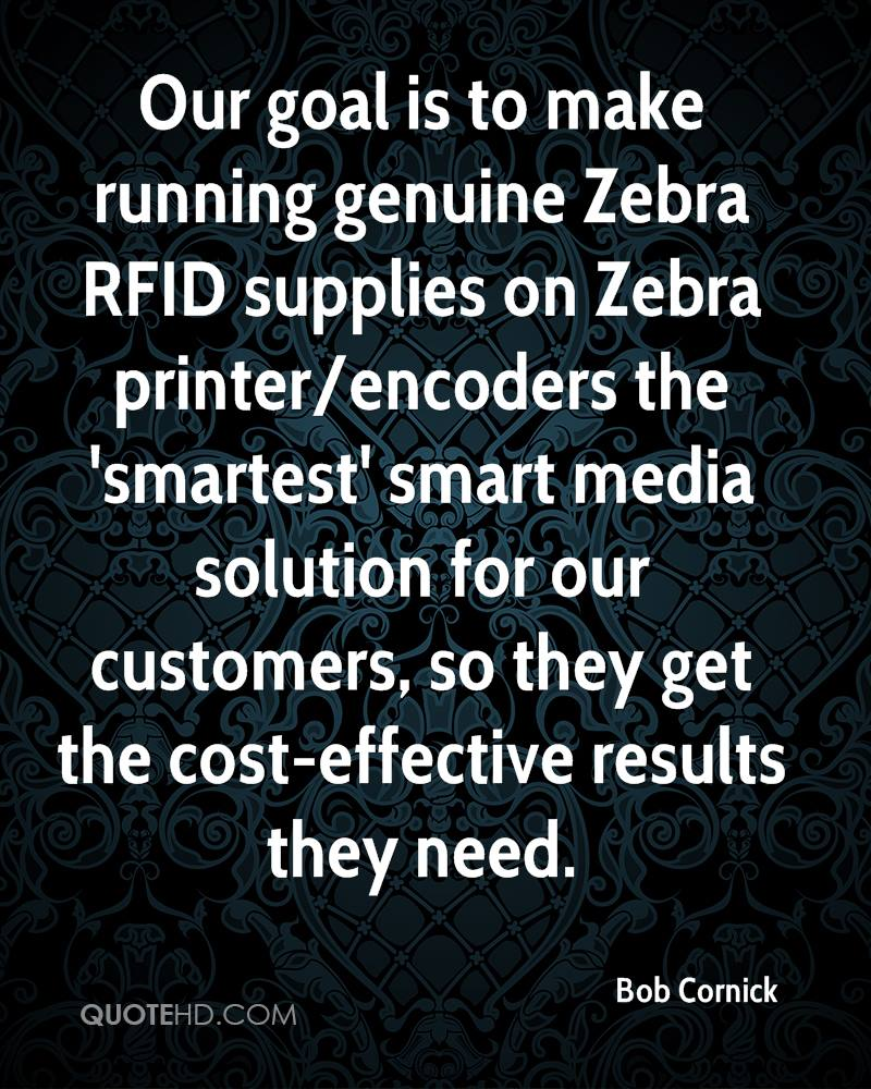 Our goal is to make running genuine Zebra RFID supplies on Zebra printer/encoders the 'smartest' smart media solution for our customers, so they get the cost-effective results they need.