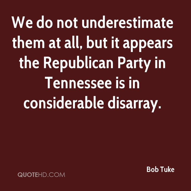 We do not underestimate them at all, but it appears the Republican Party in Tennessee is in considerable disarray.