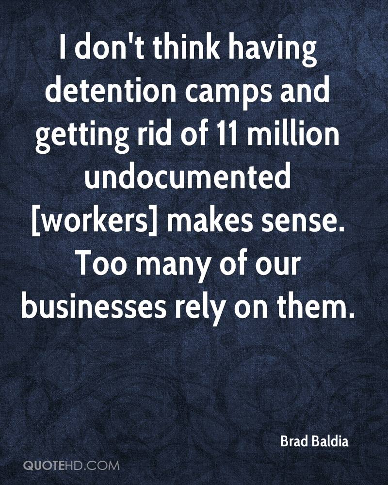 I don't think having detention camps and getting rid of 11 million undocumented [workers] makes sense. Too many of our businesses rely on them.