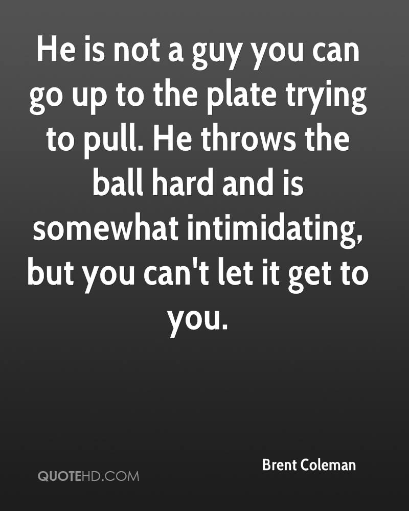 He is not a guy you can go up to the plate trying to pull. He throws the ball hard and is somewhat intimidating, but you can't let it get to you.