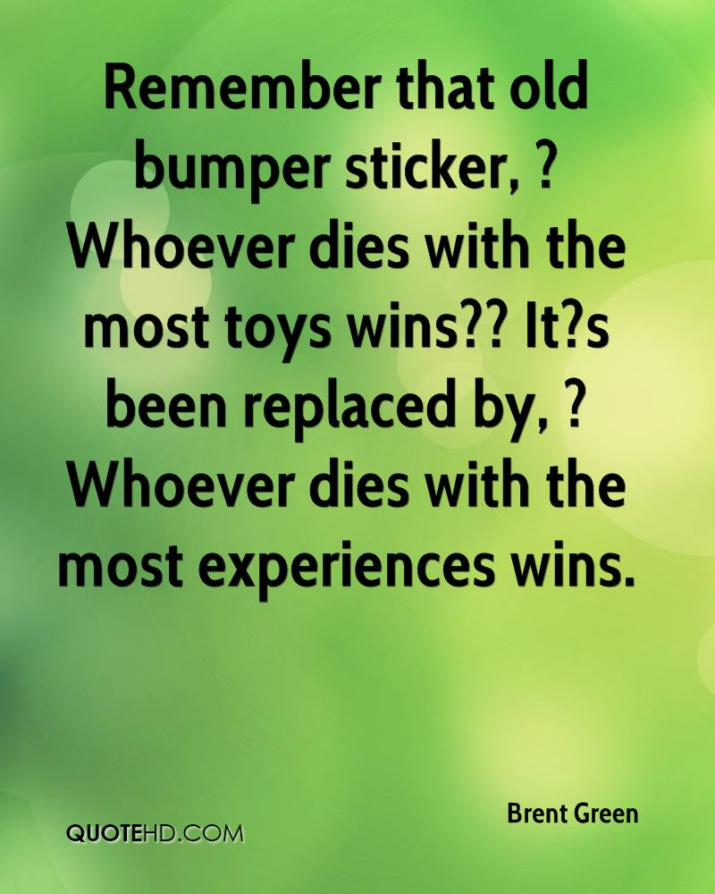 Remember that old bumper sticker, ?Whoever dies with the most toys wins?? It?s been replaced by, ?Whoever dies with the most experiences wins.