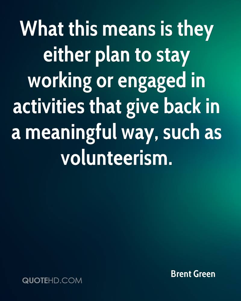 What this means is they either plan to stay working or engaged in activities that give back in a meaningful way, such as volunteerism.