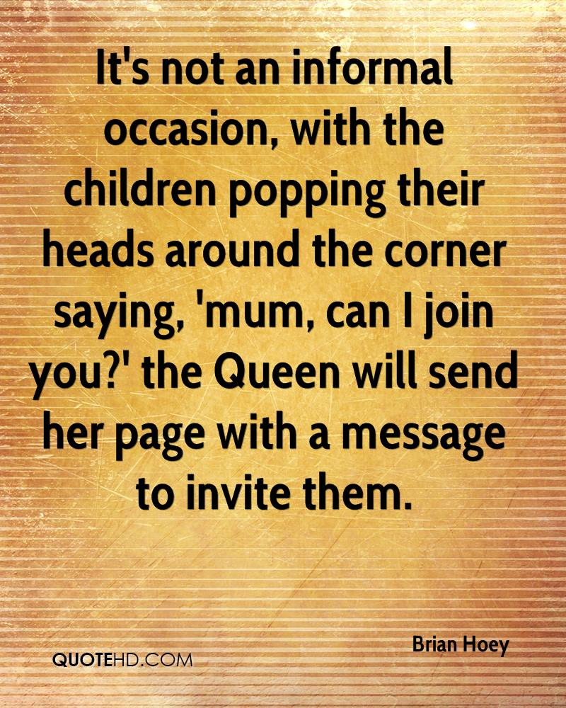 It's not an informal occasion, with the children popping their heads around the corner saying, 'mum, can I join you?' the Queen will send her page with a message to invite them.