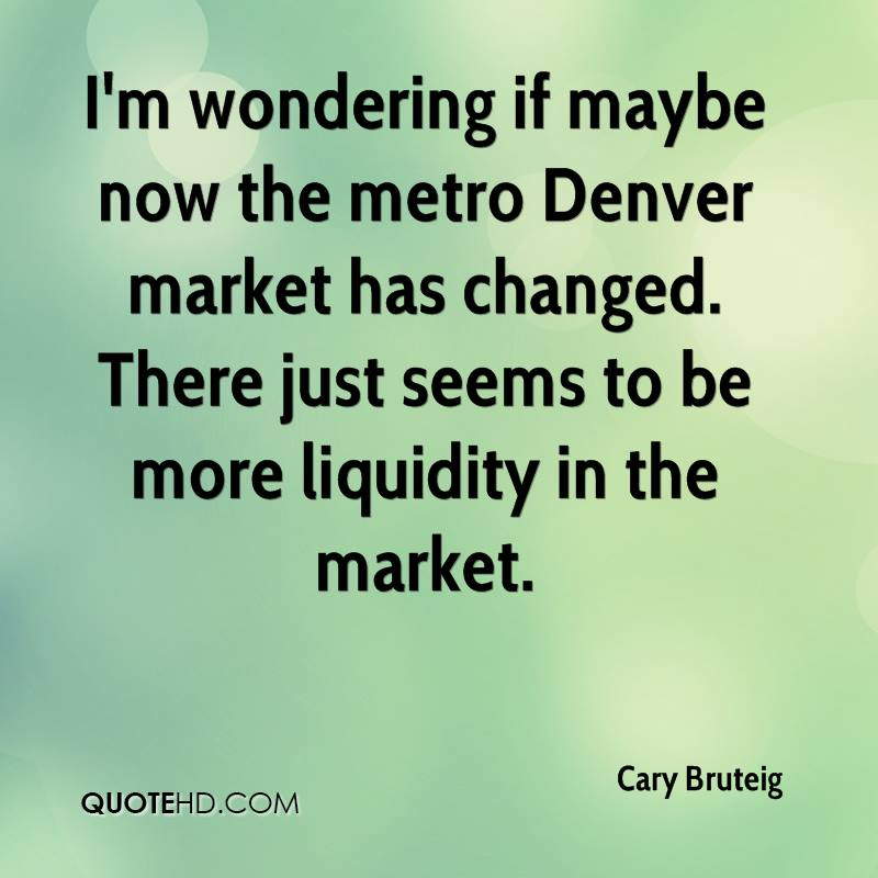 I'm wondering if maybe now the metro Denver market has changed. There just seems to be more liquidity in the market.