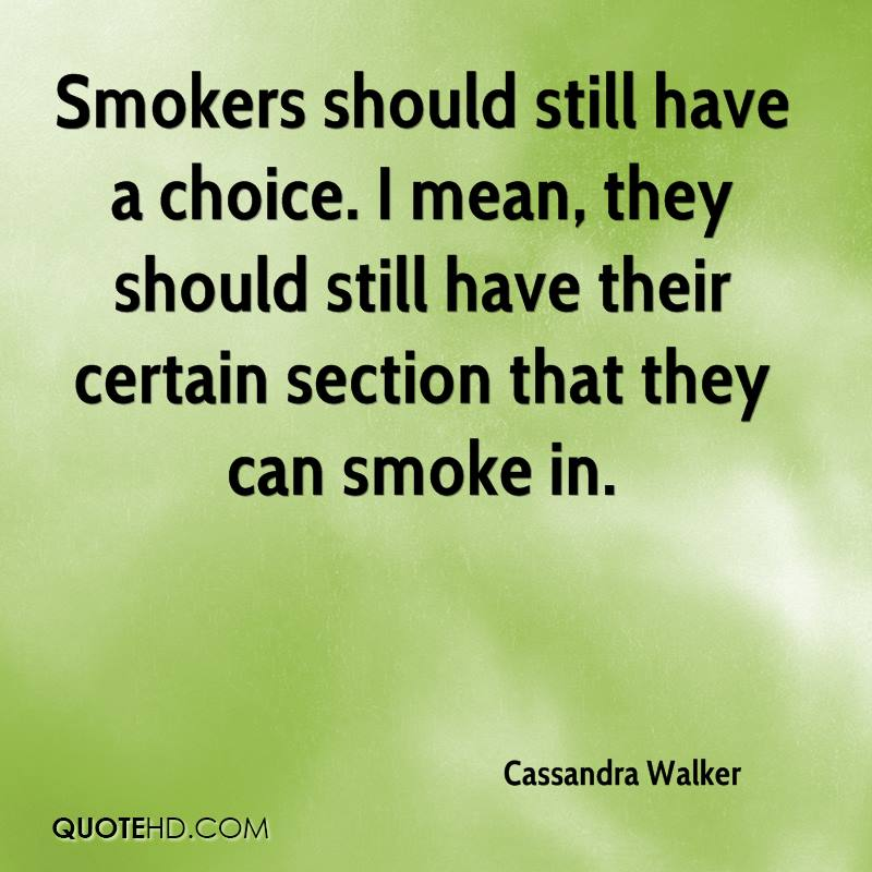 Smokers should still have a choice. I mean, they should still have their certain section that they can smoke in.