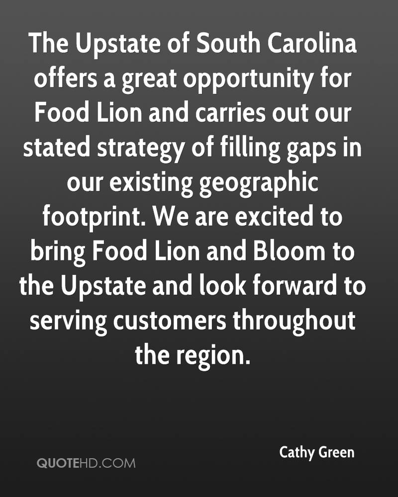 The Upstate of South Carolina offers a great opportunity for Food Lion and carries out our stated strategy of filling gaps in our existing geographic footprint. We are excited to bring Food Lion and Bloom to the Upstate and look forward to serving customers throughout the region.
