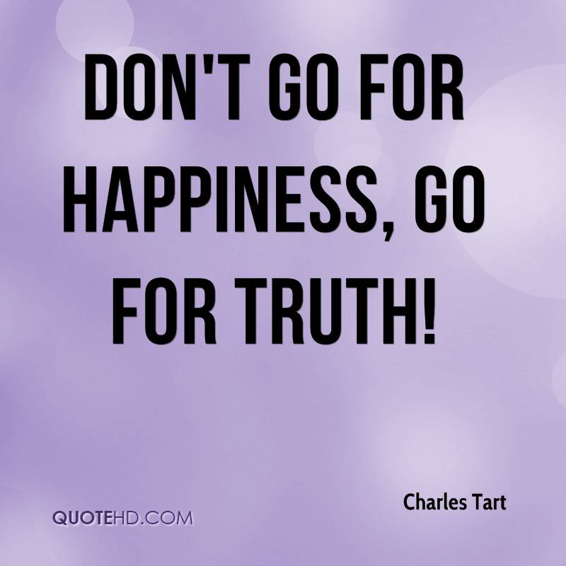 Don't go for happiness, go for truth!