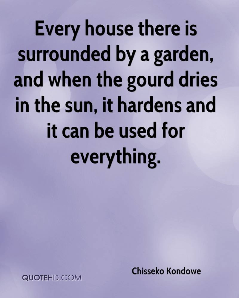 Every house there is surrounded by a garden, and when the gourd dries in the sun, it hardens and it can be used for everything.