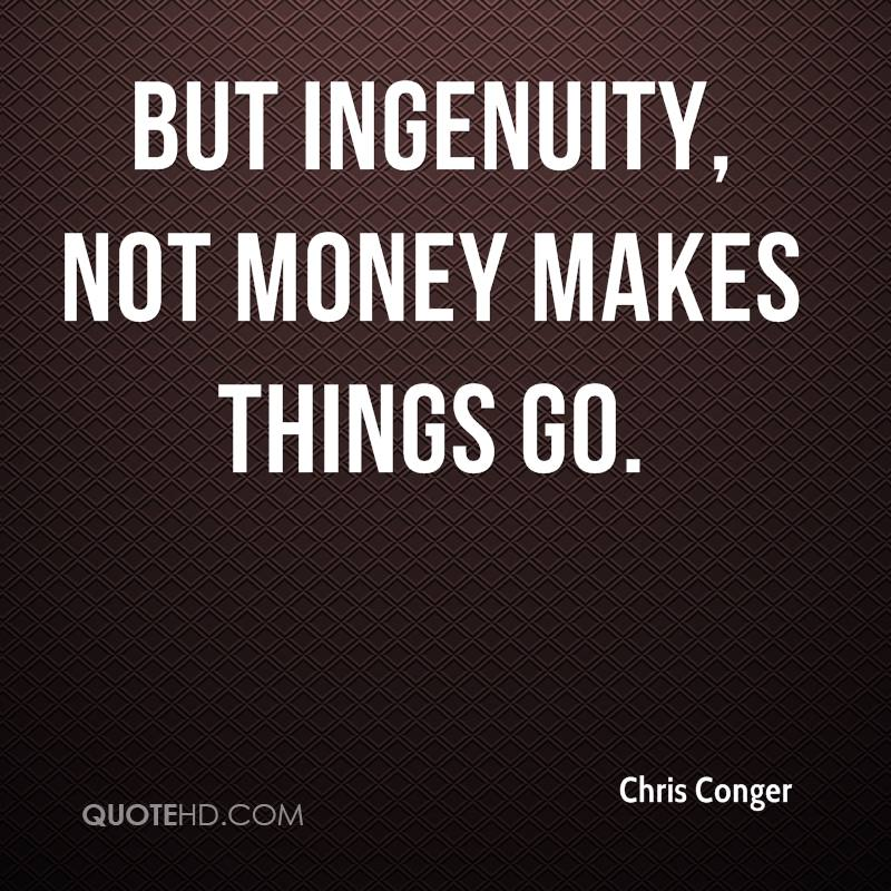 But ingenuity, not money makes things go.