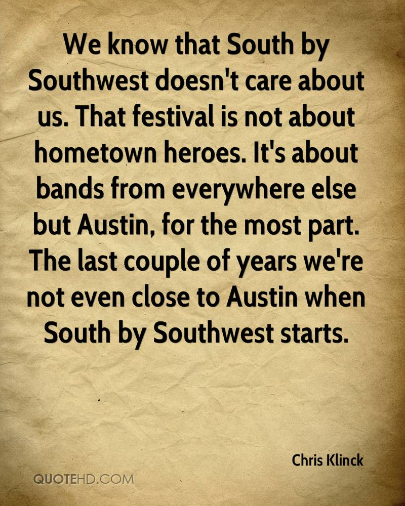 We know that South by Southwest doesn't care about us. That festival is not about hometown heroes. It's about bands from everywhere else but Austin, for the most part. The last couple of years we're not even close to Austin when South by Southwest starts.