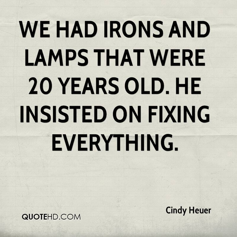 We had irons and lamps that were 20 years old. He insisted on fixing everything.