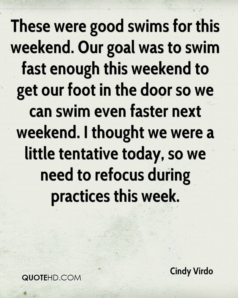 These were good swims for this weekend. Our goal was to swim fast enough this weekend to get our foot in the door so we can swim even faster next weekend. I thought we were a little tentative today, so we need to refocus during practices this week.