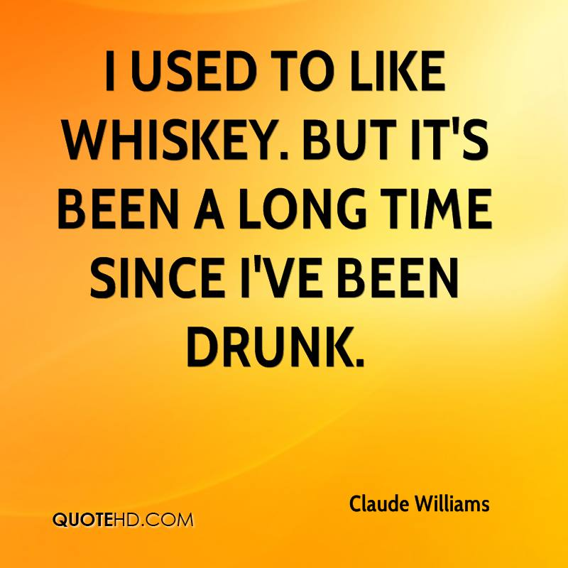 I used to like whiskey. But it's been a long time since I've been drunk.