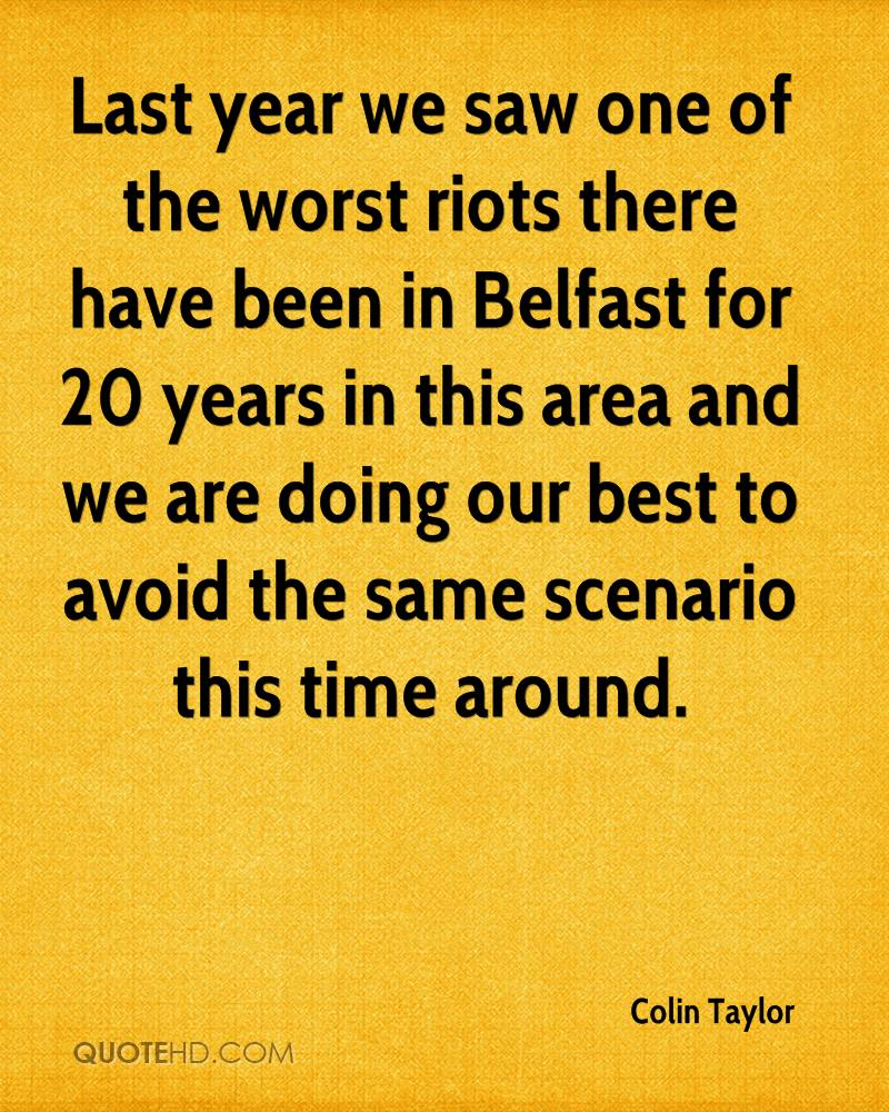 Last year we saw one of the worst riots there have been in Belfast for 20 years in this area and we are doing our best to avoid the same scenario this time around.