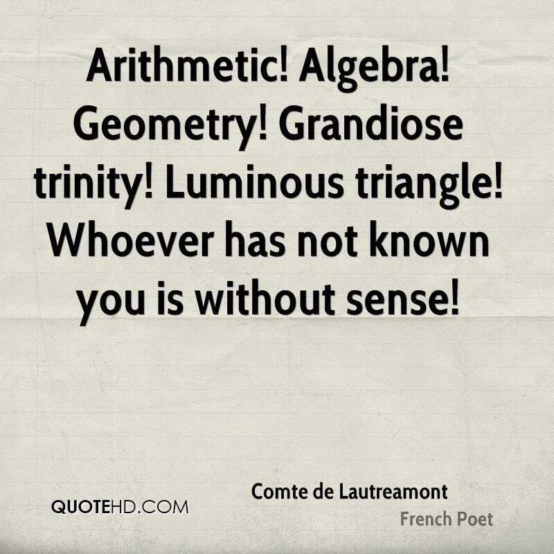 Arithmetic! Algebra! Geometry! Grandiose trinity! Luminous triangle! Whoever has not known you is without sense!
