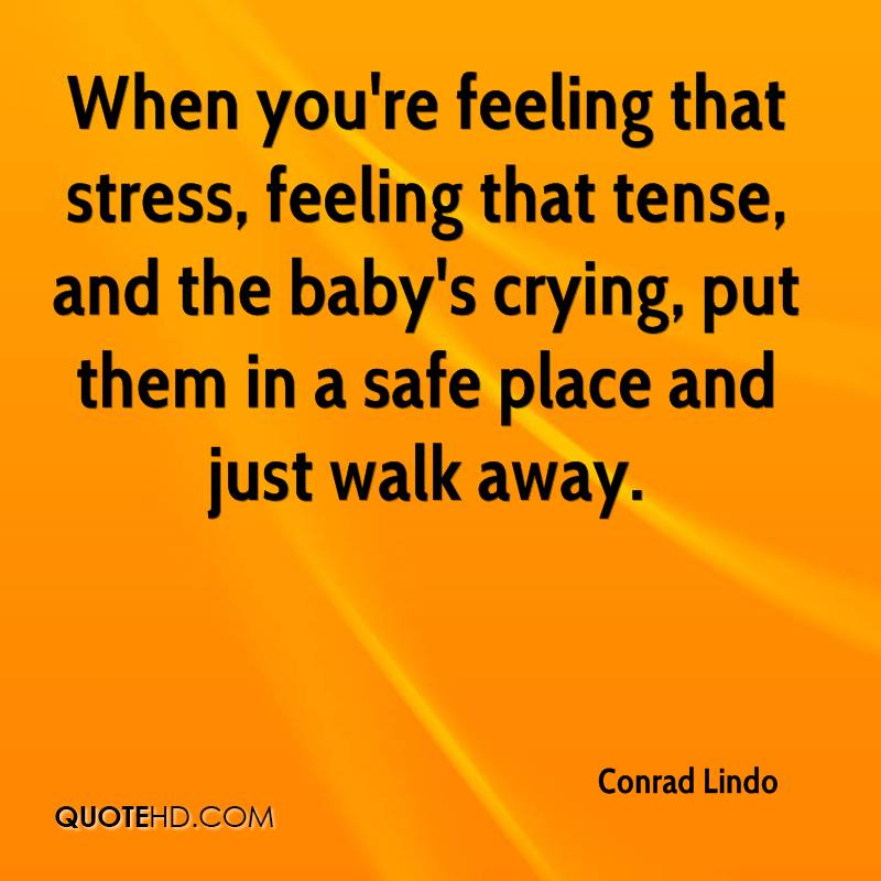 When you're feeling that stress, feeling that tense, and the baby's crying, put them in a safe place and just walk away.