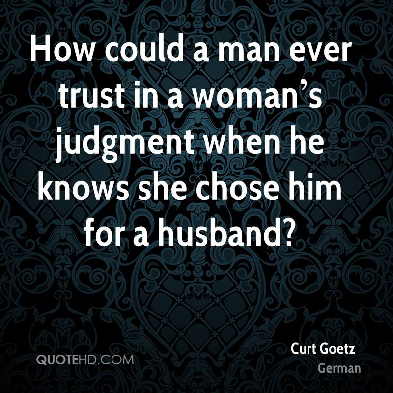 How could a man ever trust in a woman's judgment when he knows she chose him for a husband?
