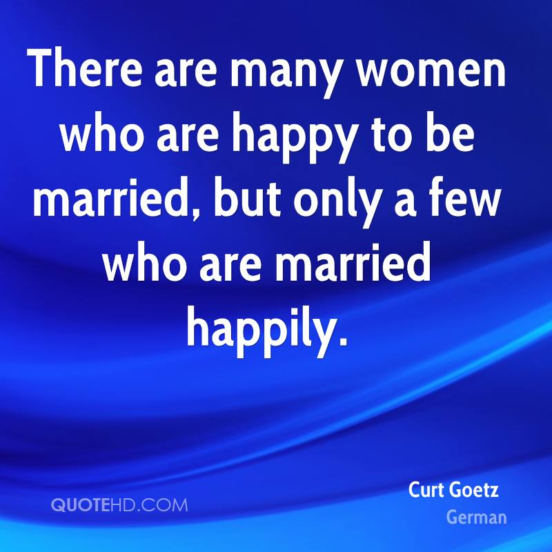 There are many women who are happy to be married, but only a few who are married happily.