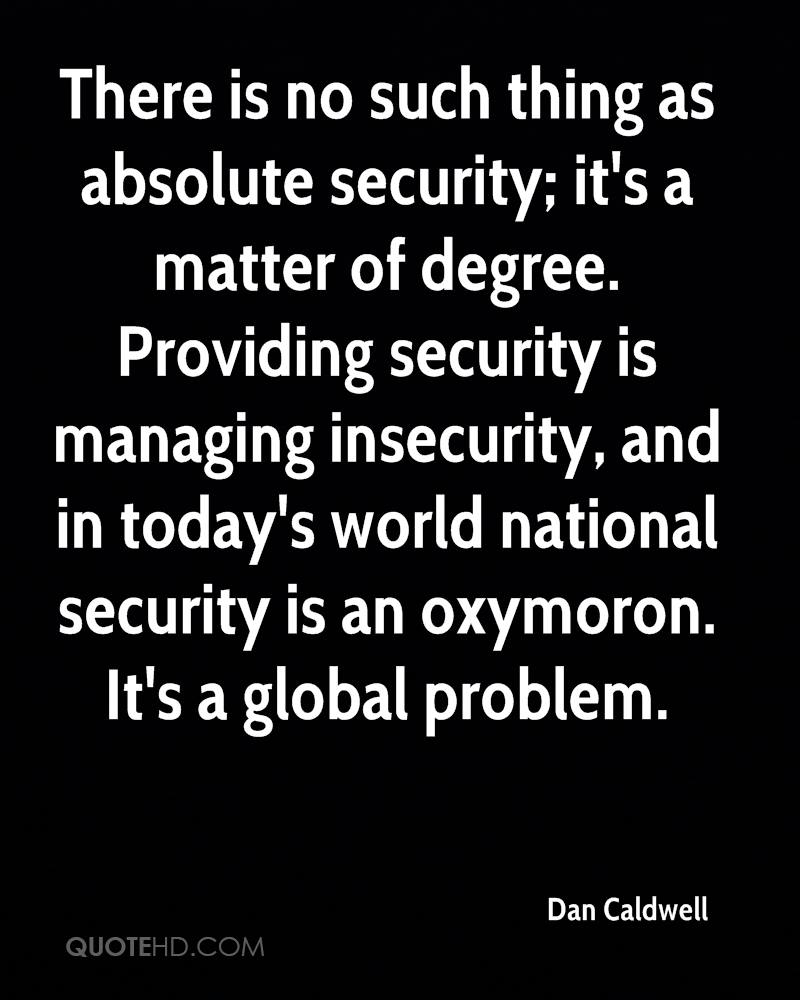 There is no such thing as absolute security; it's a matter of degree. Providing security is managing insecurity, and in today's world national security is an oxymoron. It's a global problem.