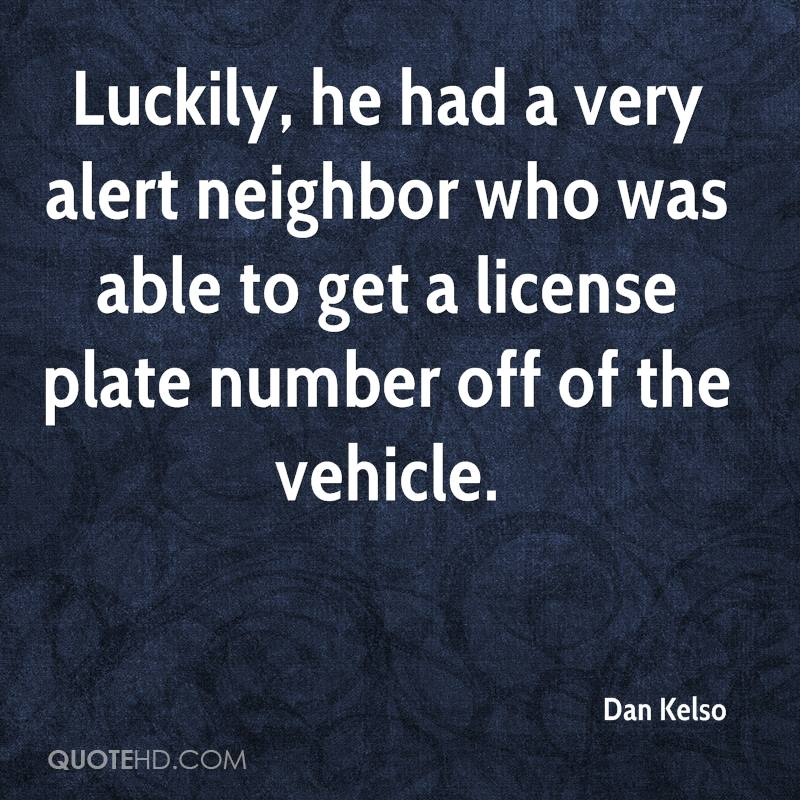 Luckily, he had a very alert neighbor who was able to get a license plate number off of the vehicle.