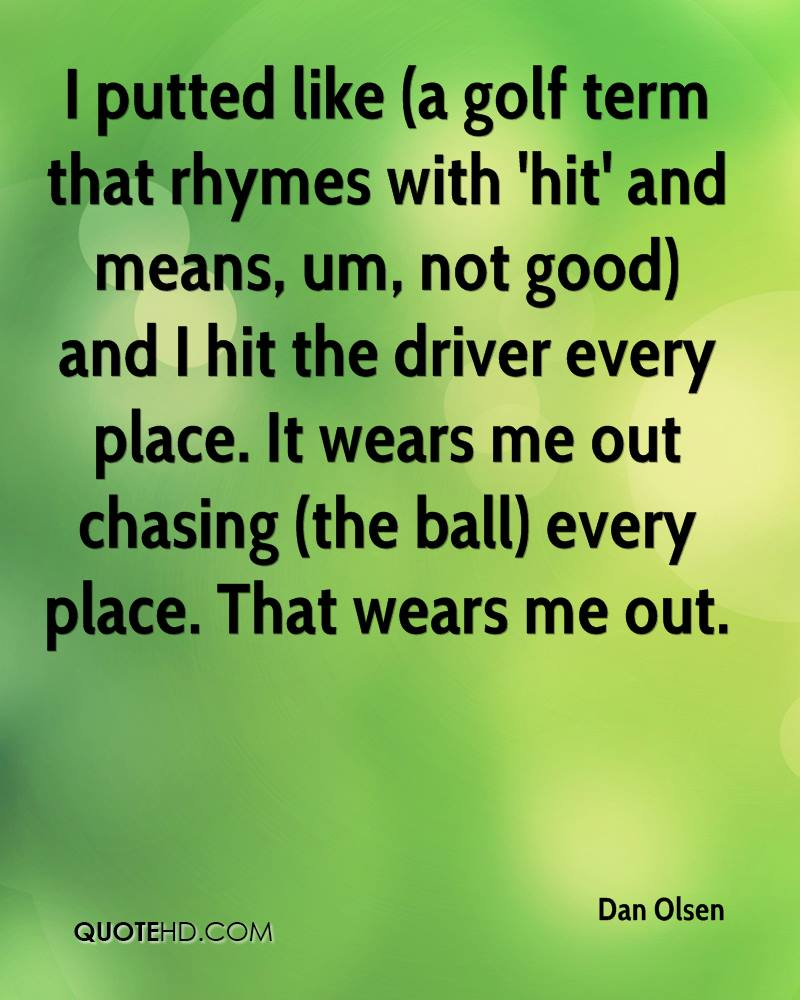 I putted like (a golf term that rhymes with 'hit' and means, um, not good) and I hit the driver every place. It wears me out chasing (the ball) every place. That wears me out.
