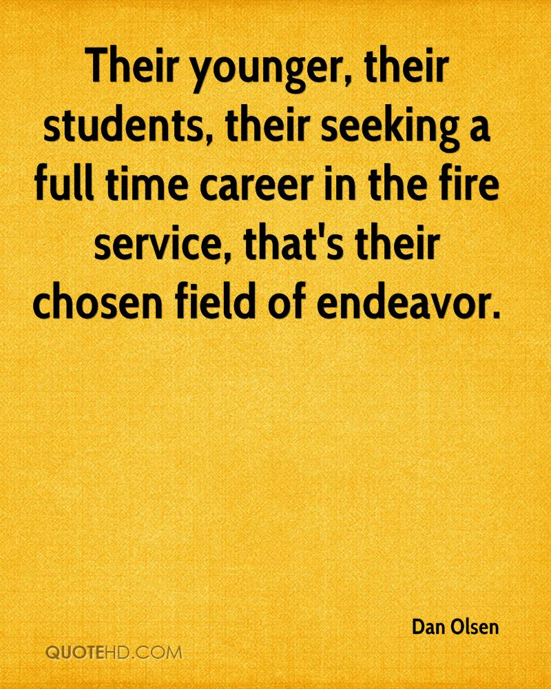 Their younger, their students, their seeking a full time career in the fire service, that's their chosen field of endeavor.
