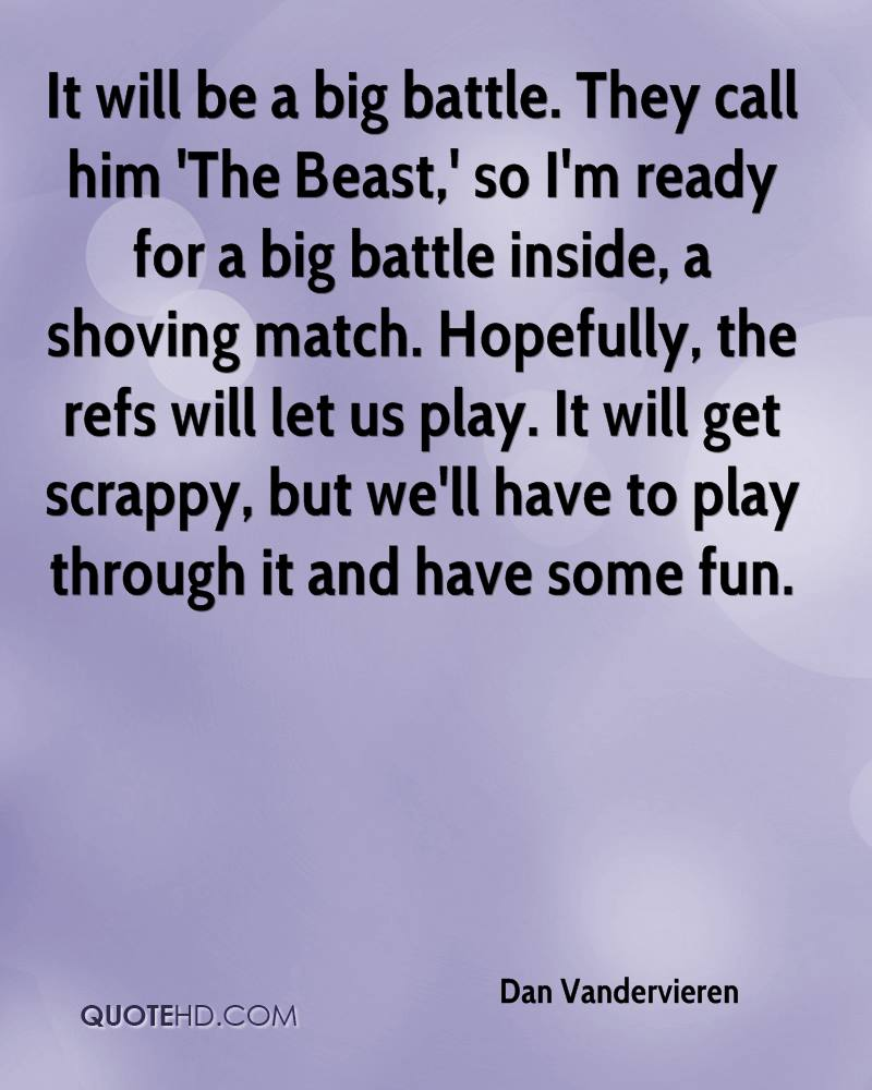 It will be a big battle. They call him 'The Beast,' so I'm ready for a big battle inside, a shoving match. Hopefully, the refs will let us play. It will get scrappy, but we'll have to play through it and have some fun.