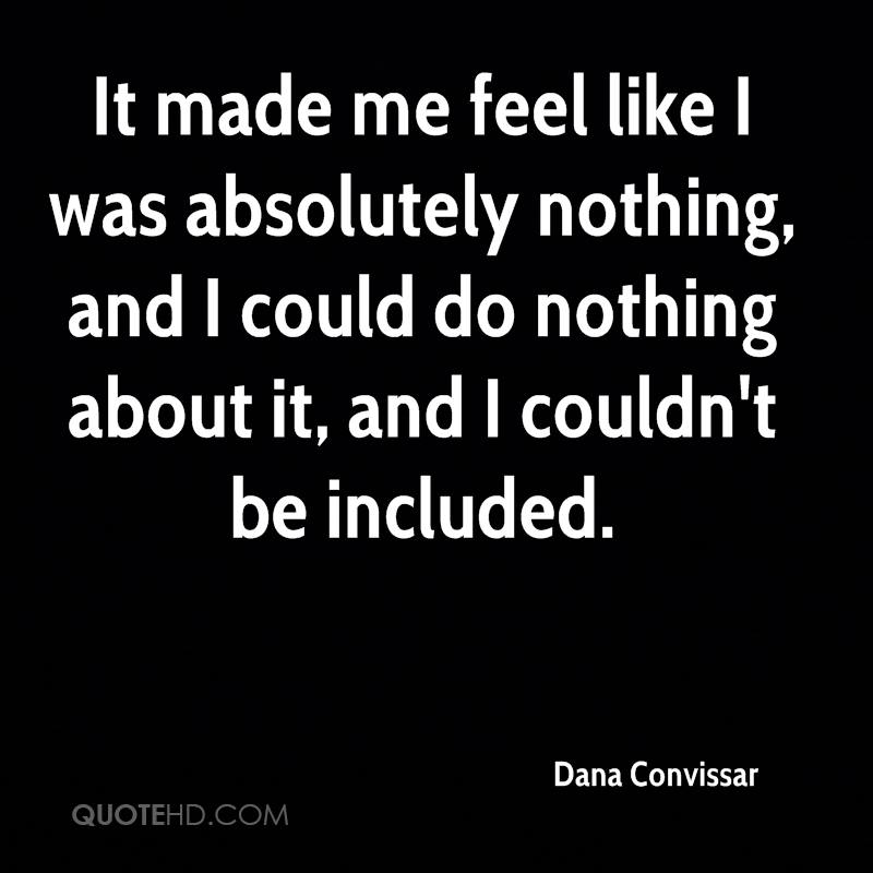 It made me feel like I was absolutely nothing, and I could do nothing about it, and I couldn't be included.