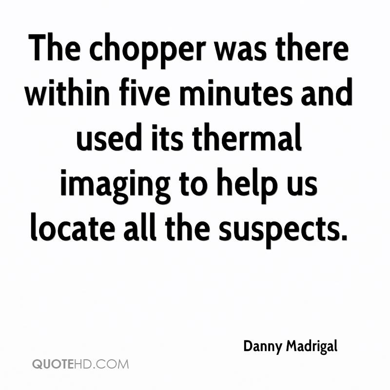 The chopper was there within five minutes and used its thermal imaging to help us locate all the suspects.