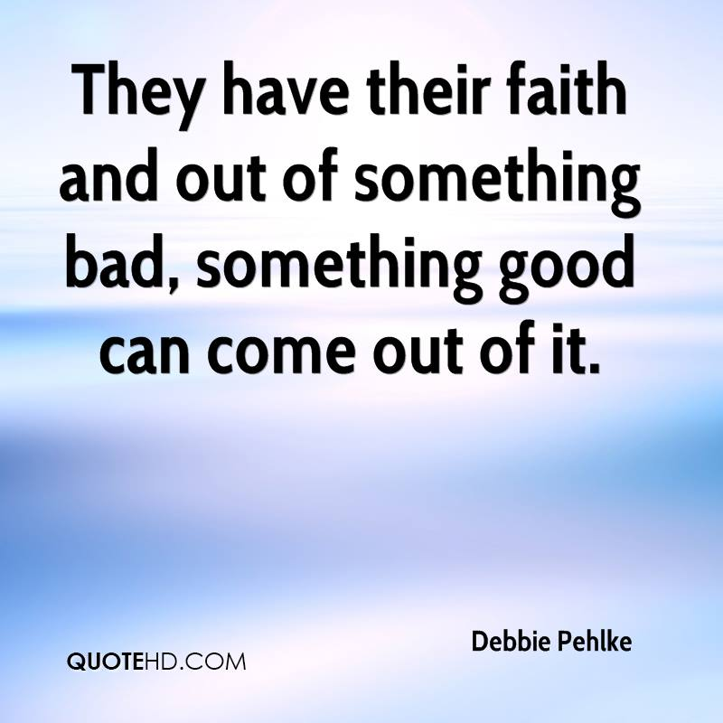 They have their faith and out of something bad, something good can come out of it.
