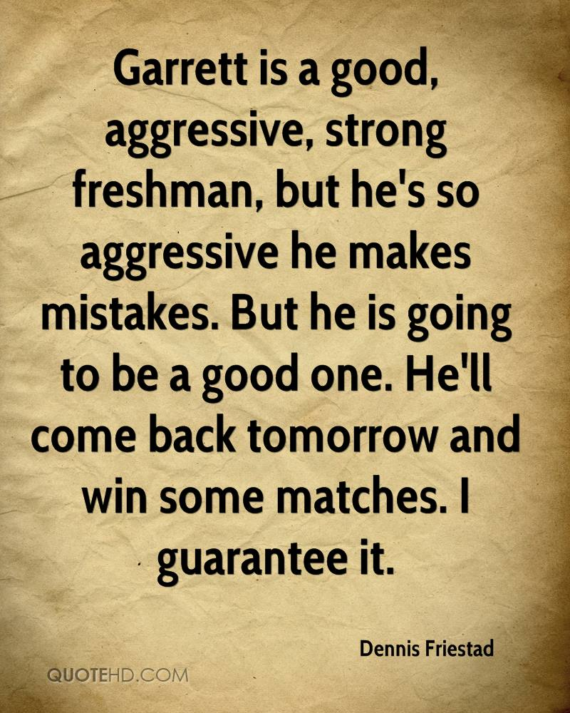 Garrett is a good, aggressive, strong freshman, but he's so aggressive he makes mistakes. But he is going to be a good one. He'll come back tomorrow and win some matches. I guarantee it.
