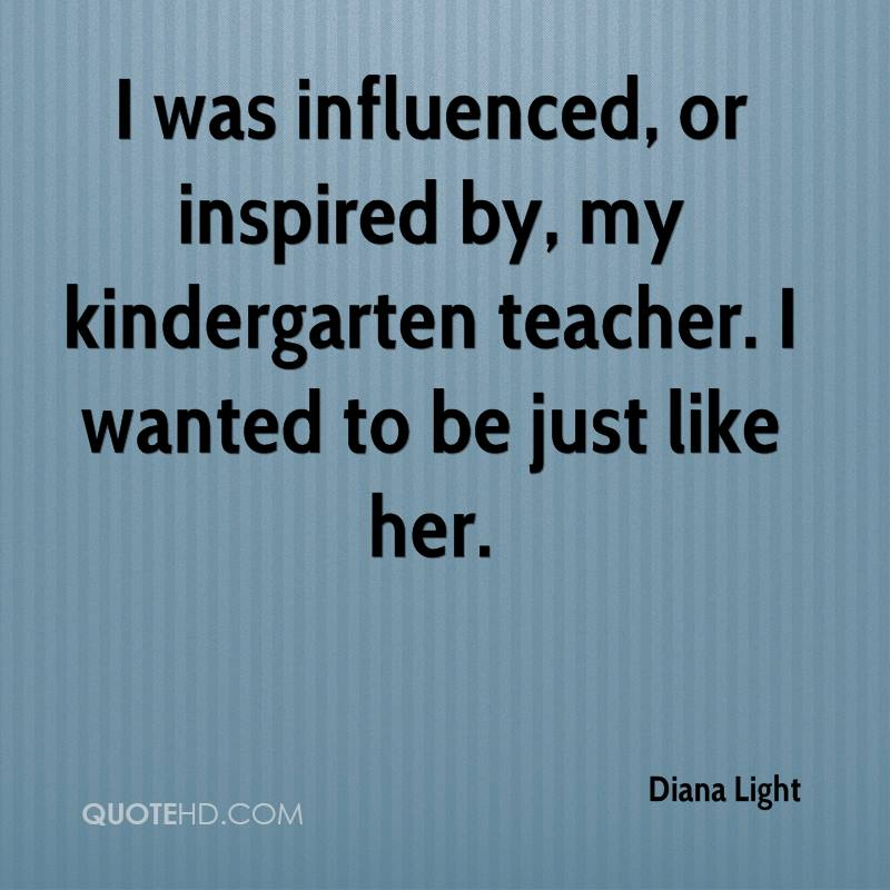 I Was Influenced, Or Inspired By, My Kindergarten Teacher. I Wanted To Be