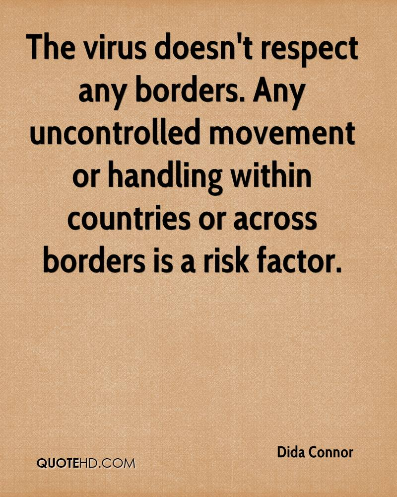 The virus doesn't respect any borders. Any uncontrolled movement or handling within countries or across borders is a risk factor.