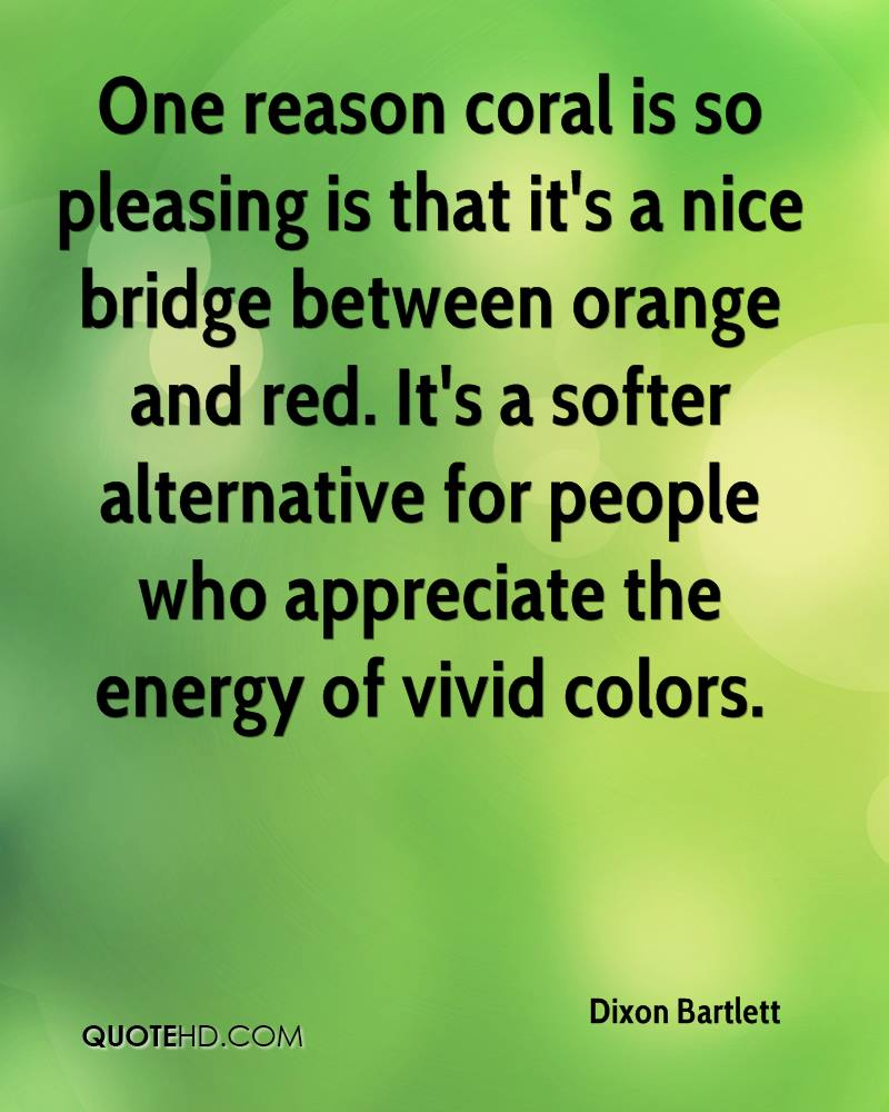 One reason coral is so pleasing is that it's a nice bridge between orange and red. It's a softer alternative for people who appreciate the energy of vivid colors.