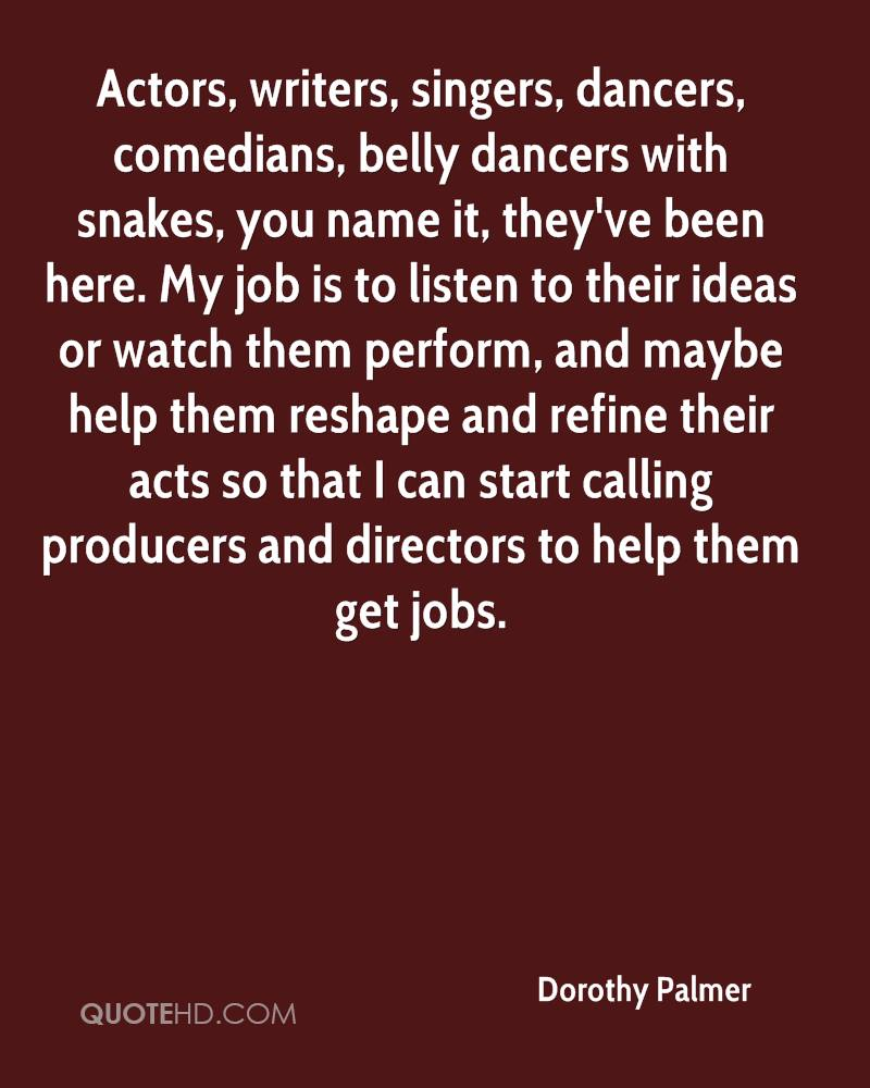 Actors, writers, singers, dancers, comedians, belly dancers with snakes, you name it, they've been here. My job is to listen to their ideas or watch them perform, and maybe help them reshape and refine their acts so that I can start calling producers and directors to help them get jobs.