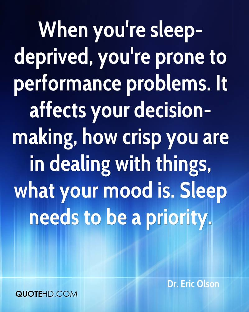 When you're sleep-deprived, you're prone to performance problems. It affects your decision-making, how crisp you are in dealing with things, what your mood is. Sleep needs to be a priority.