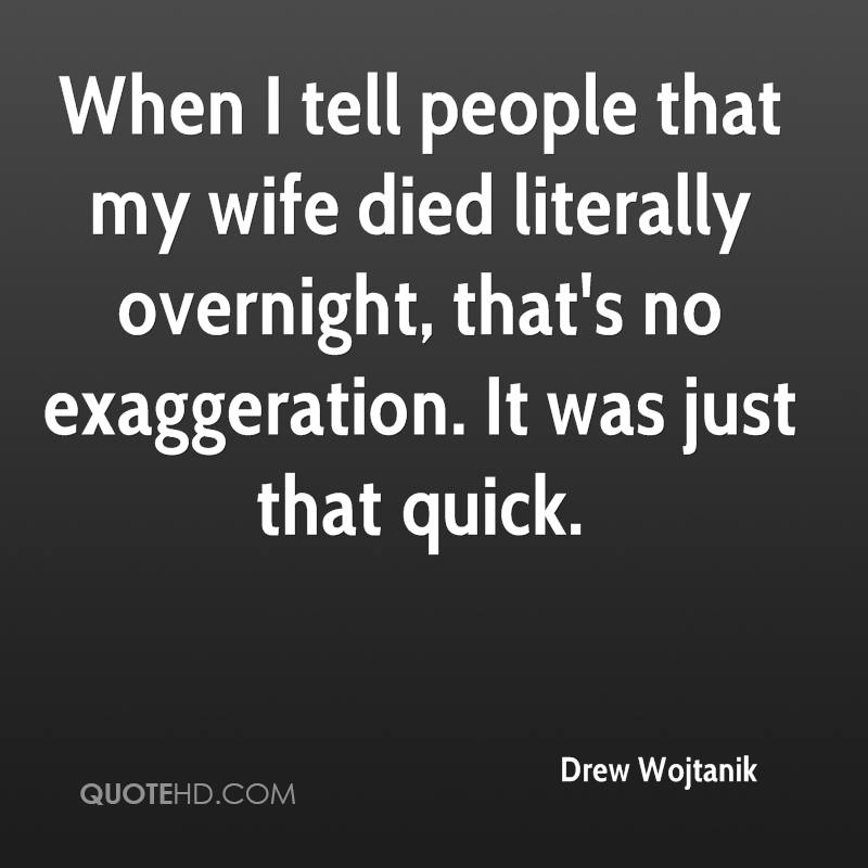 When I tell people that my wife died literally overnight, that's no exaggeration. It was just that quick.