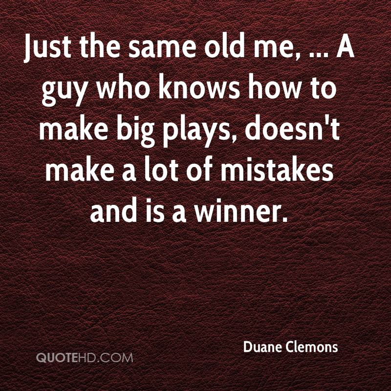 Just the same old me, ... A guy who knows how to make big plays, doesn't make a lot of mistakes and is a winner.
