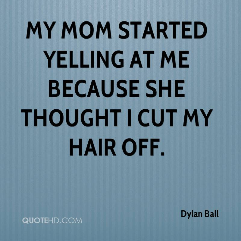 My mom started yelling at me because she thought I cut my hair off.