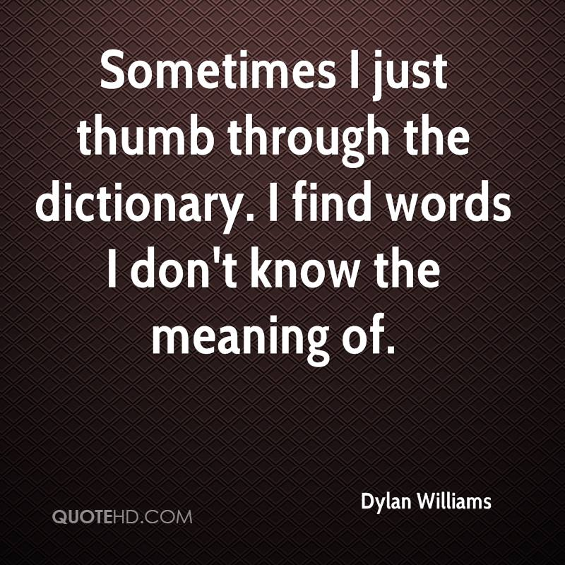 Sometimes I just thumb through the dictionary. I find words I don't know the meaning of.
