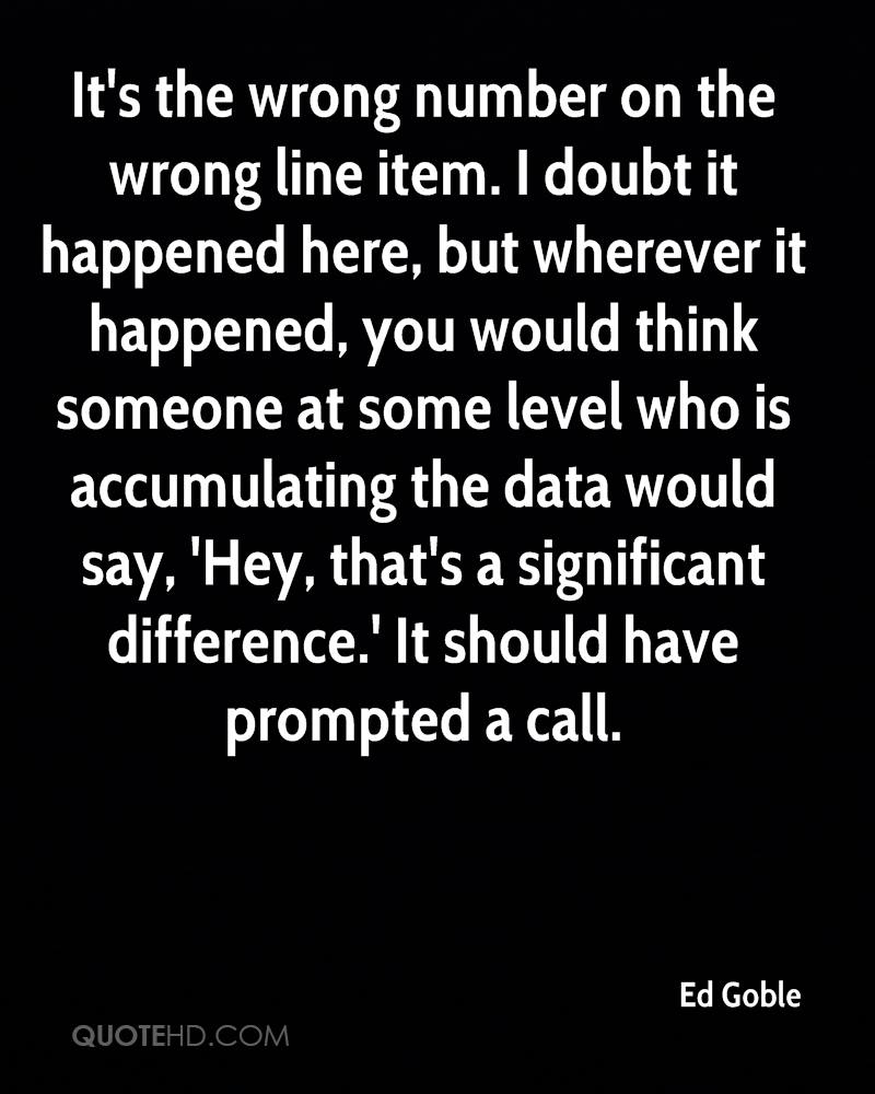 It's the wrong number on the wrong line item. I doubt it happened here, but wherever it happened, you would think someone at some level who is accumulating the data would say, 'Hey, that's a significant difference.' It should have prompted a call.