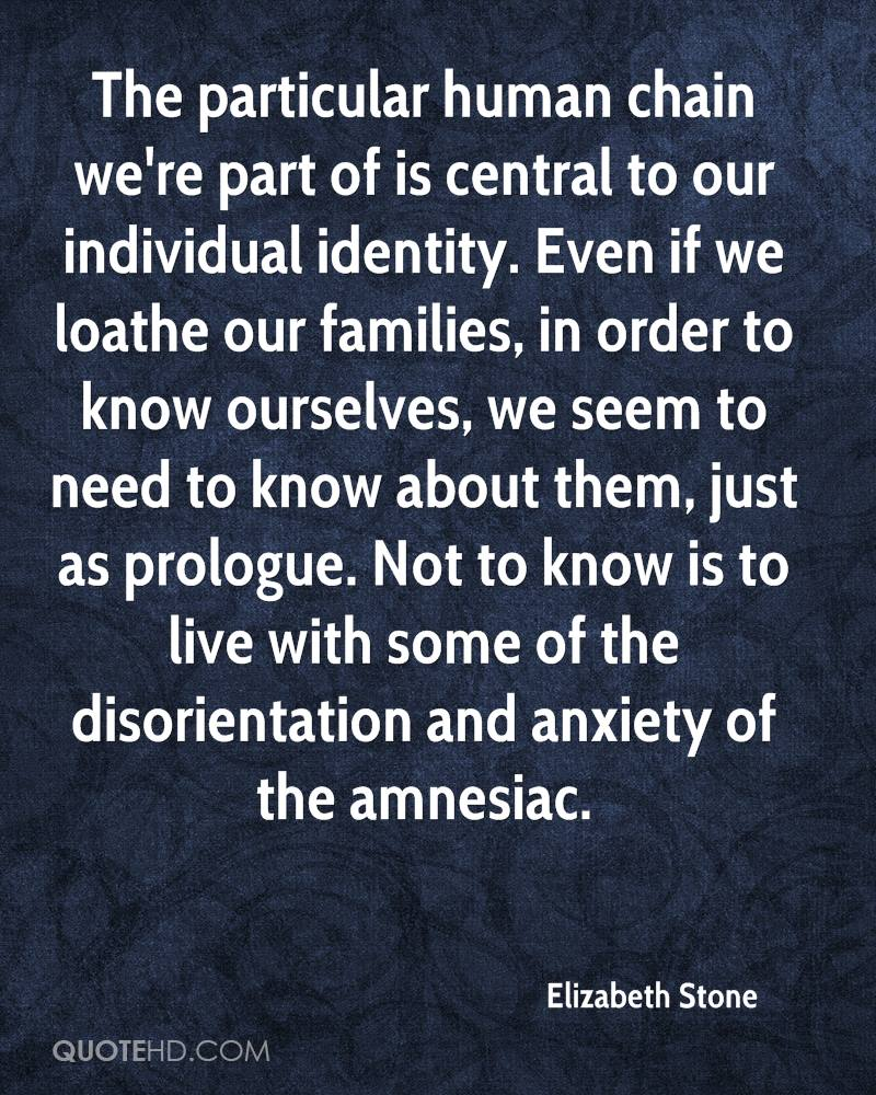 The particular human chain we're part of is central to our individual identity. Even if we loathe our families, in order to know ourselves, we seem to need to know about them, just as prologue. Not to know is to live with some of the disorientation and anxiety of the amnesiac.
