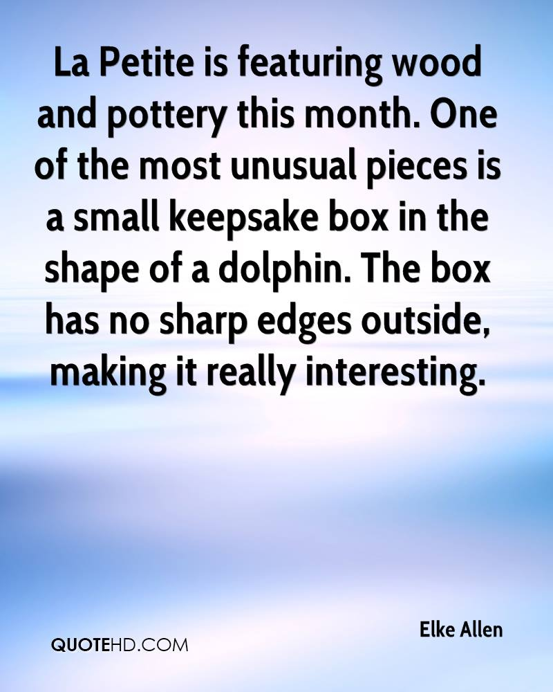 La Petite is featuring wood and pottery this month. One of the most unusual pieces is a small keepsake box in the shape of a dolphin. The box has no sharp edges outside, making it really interesting.