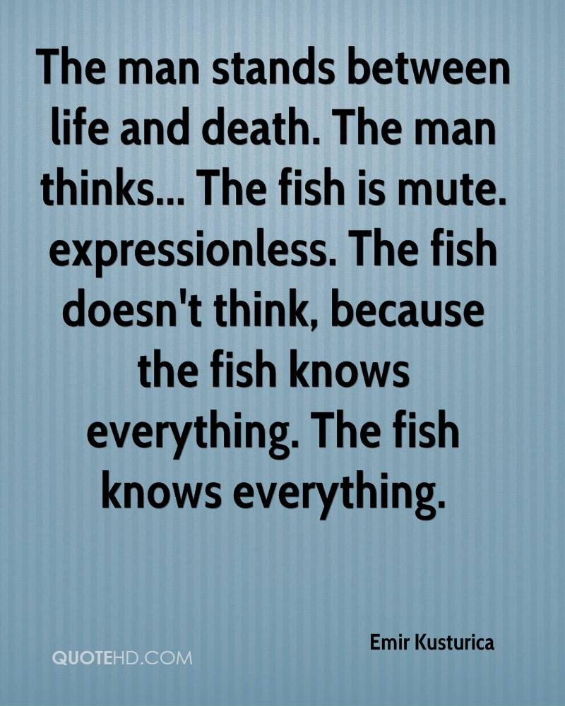 The man stands between life and death. The man thinks... The fish is mute. expressionless. The fish doesn't think, because the fish knows everything. The fish knows everything.