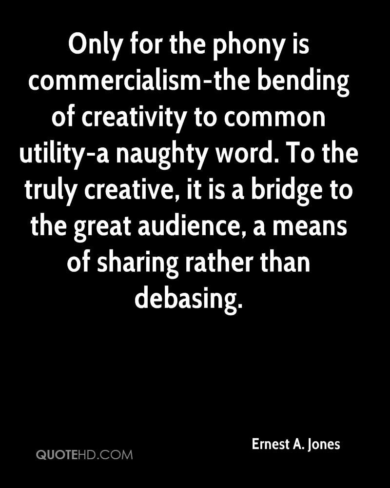 Only for the phony is commercialism-the bending of creativity to common utility-a naughty word. To the truly creative, it is a bridge to the great audience, a means of sharing rather than debasing.