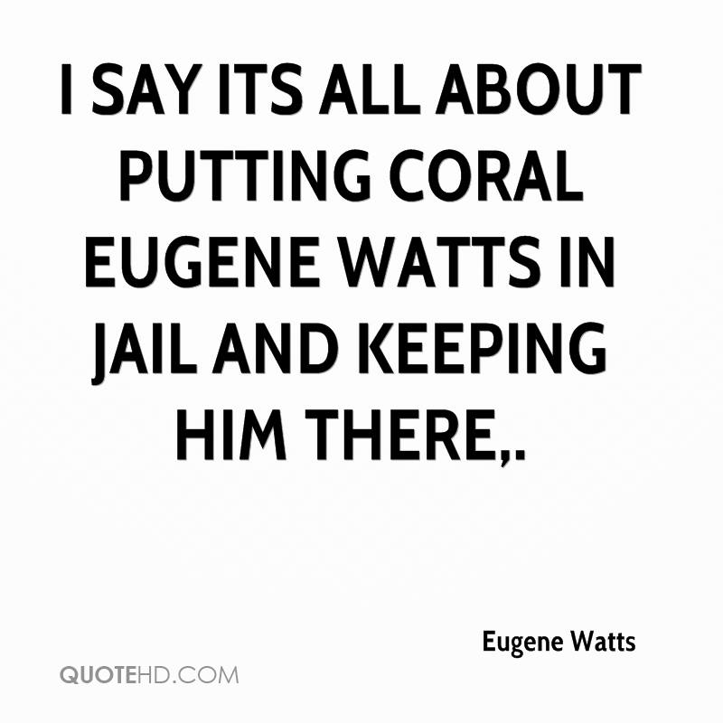 I say its all about putting Coral Eugene Watts in jail and keeping him there.