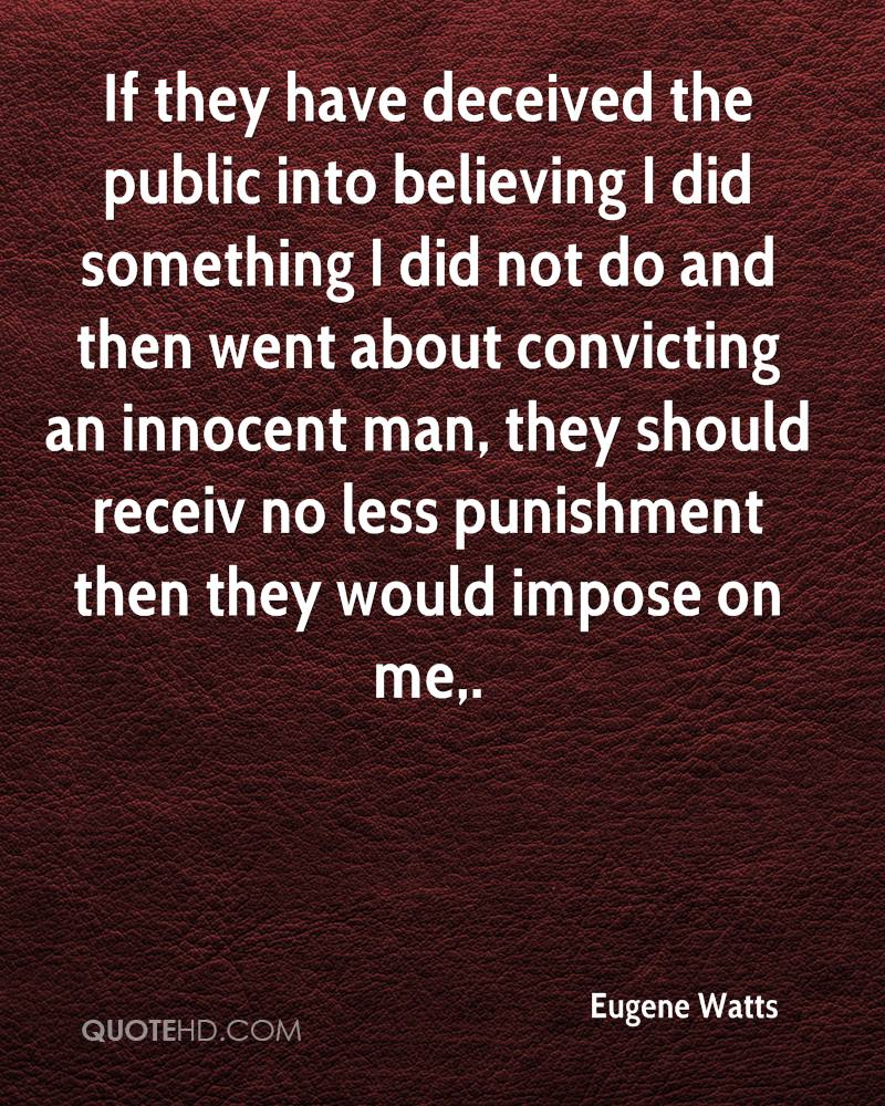 If they have deceived the public into believing I did something I did not do and then went about convicting an innocent man, they should receiv no less punishment then they would impose on me.